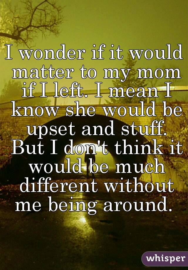 I wonder if it would matter to my mom if I left. I mean I know she would be upset and stuff. But I don't think it would be much different without me being around.
