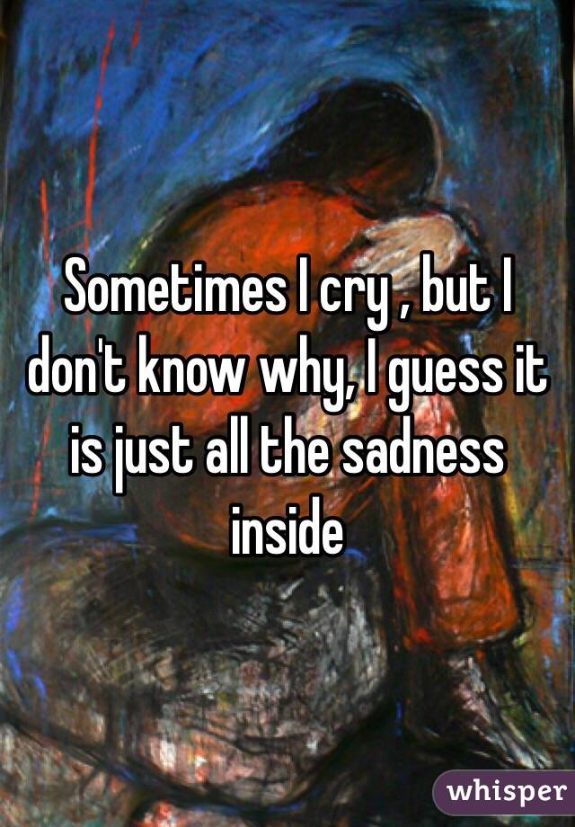 Sometimes I cry , but I don't know why, I guess it is just all the sadness inside