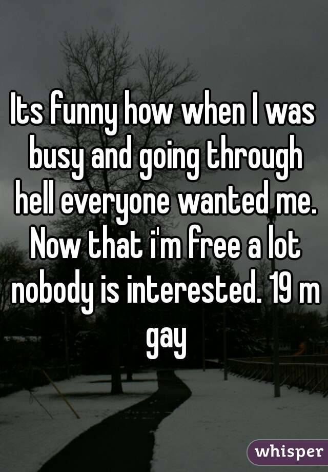 Its funny how when I was busy and going through hell everyone wanted me. Now that i'm free a lot nobody is interested. 19 m gay