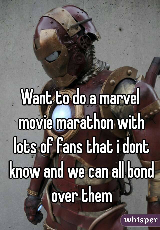Want to do a marvel movie marathon with lots of fans that i dont know and we can all bond over them
