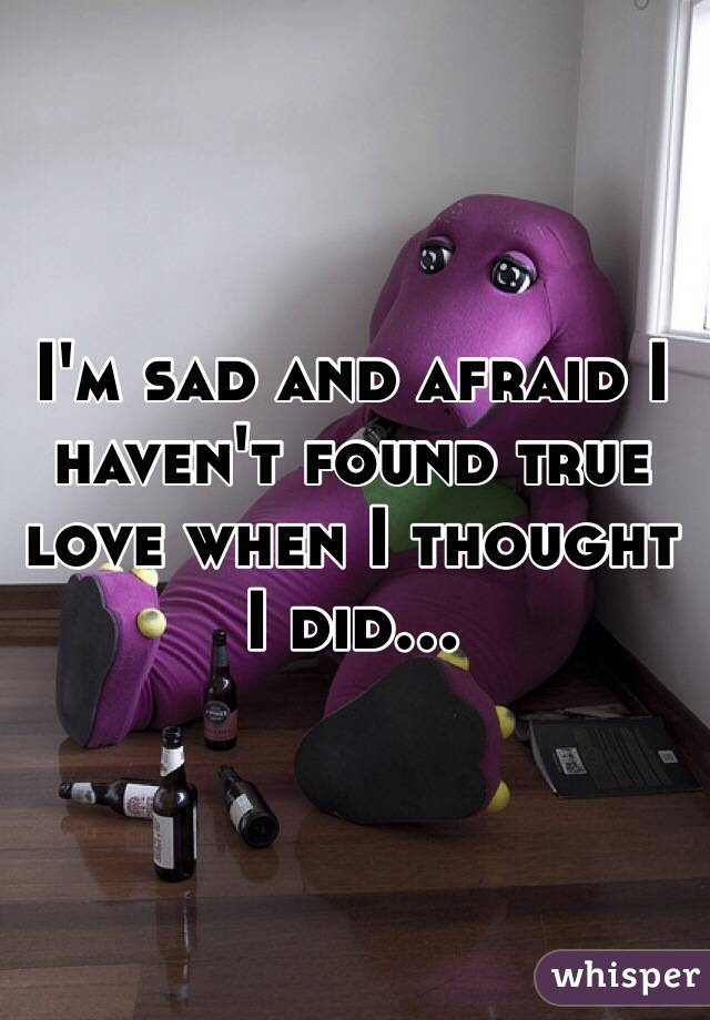 I'm sad and afraid I haven't found true love when I thought I did...