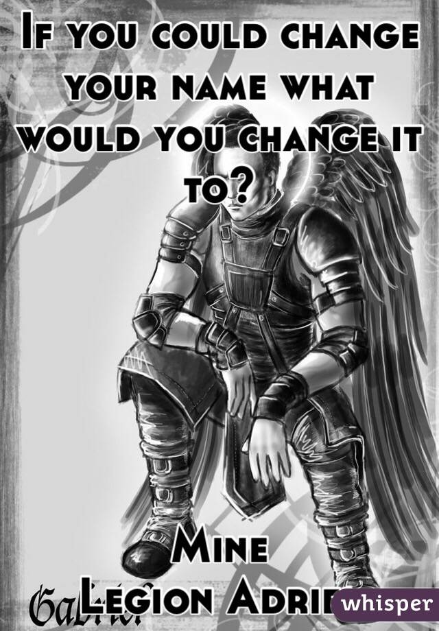 If you could change your name what would you change it to?       Mine  Legion Adriel