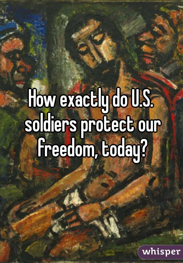 How exactly do U.S. soldiers protect our freedom, today?
