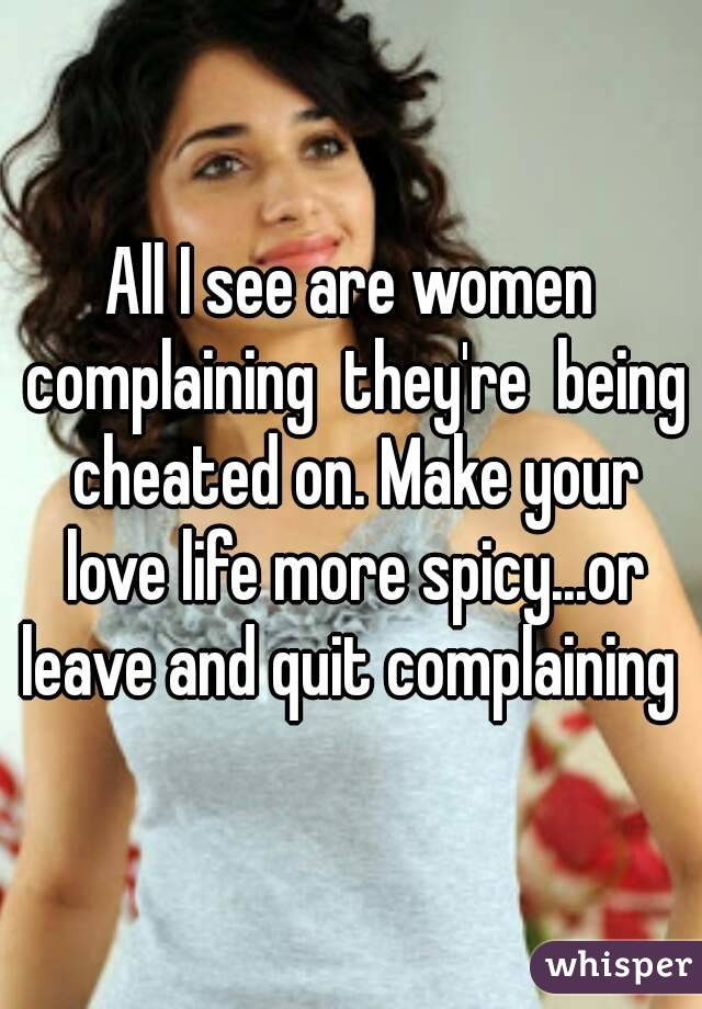 All I see are women complaining  they're  being cheated on. Make your love life more spicy...or leave and quit complaining