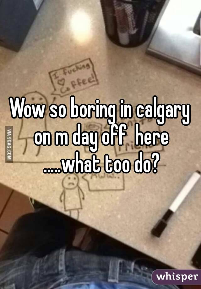Wow so boring in calgary on m day off  here .....what too do?