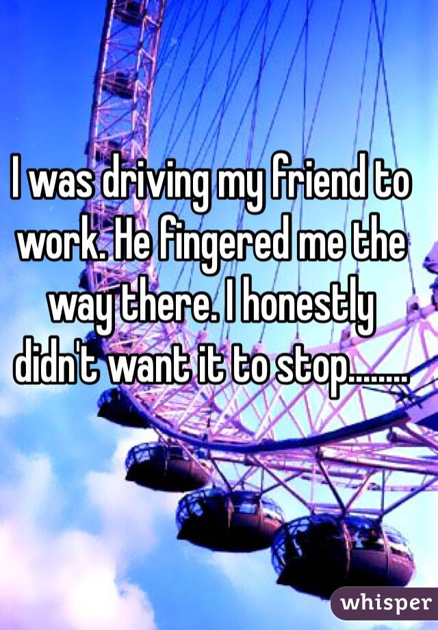 I was driving my friend to work. He fingered me the way there. I honestly didn't want it to stop........