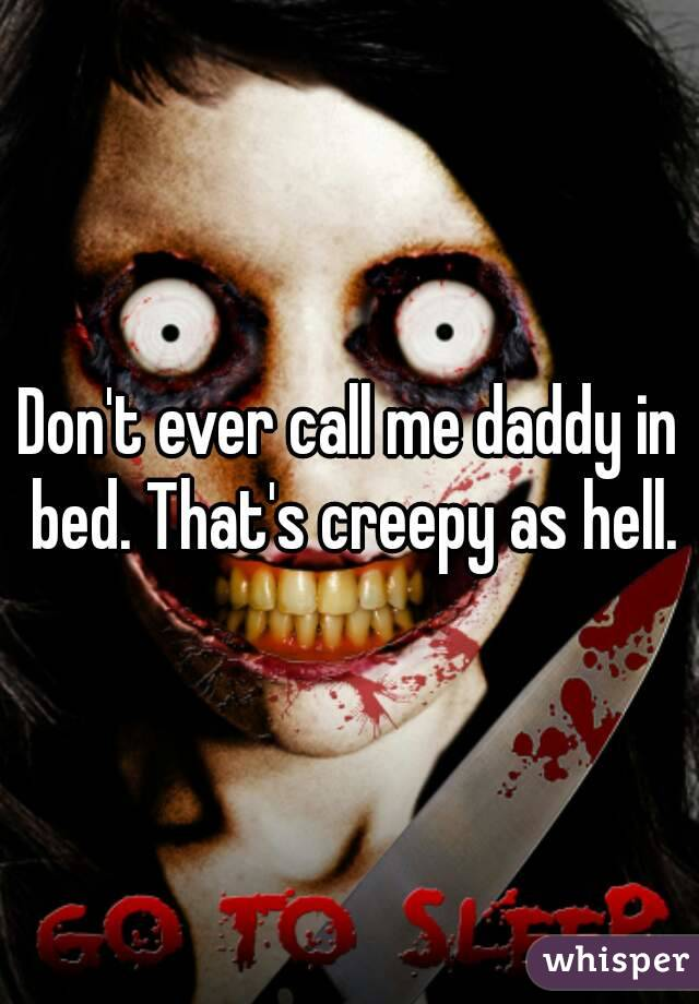 Don't ever call me daddy in bed. That's creepy as hell.