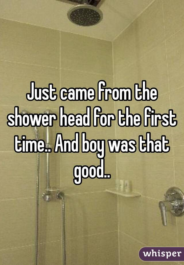Just came from the shower head for the first time.. And boy was that good..