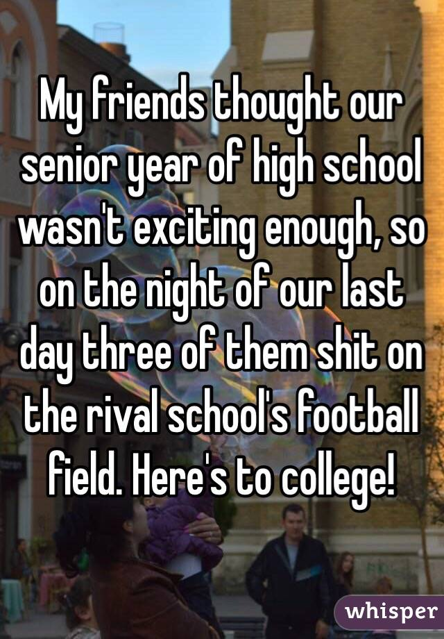My friends thought our senior year of high school wasn't exciting enough, so on the night of our last day three of them shit on the rival school's football field. Here's to college!