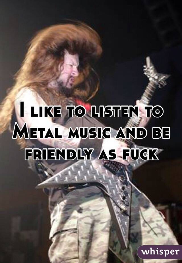 I like to listen to Metal music and be friendly as fuck