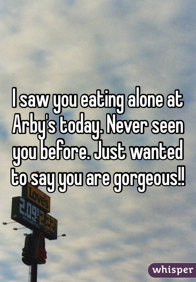 I saw you eating alone at Arby's today. Never seen you before. Just wanted to say you are gorgeous!!
