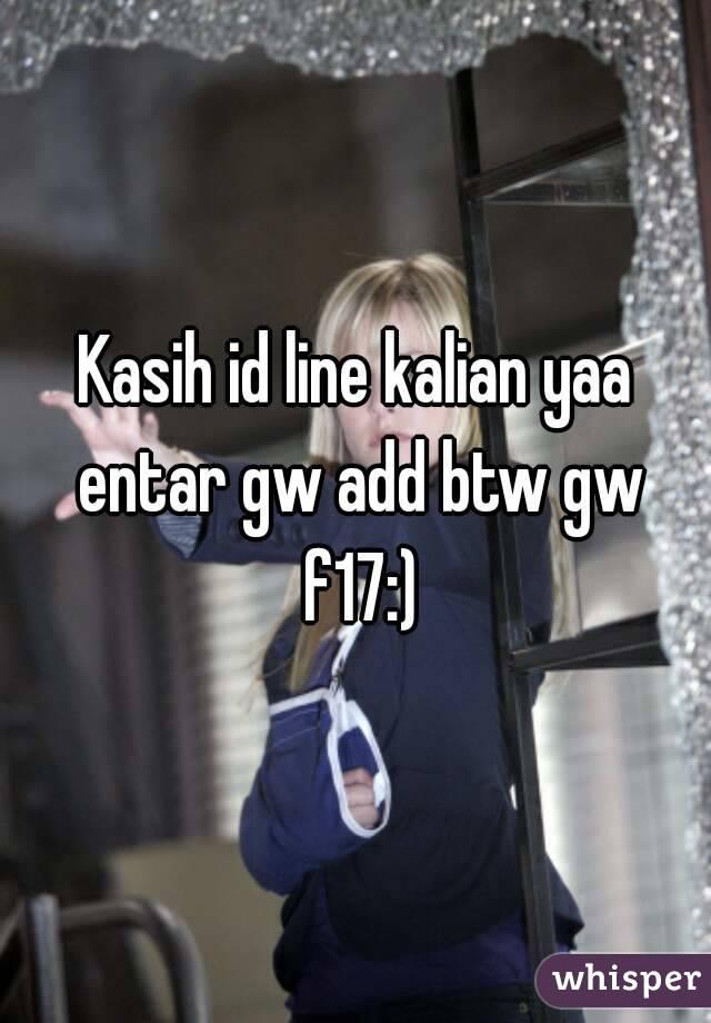 Kasih id line kalian yaa entar gw add btw gw f17:)