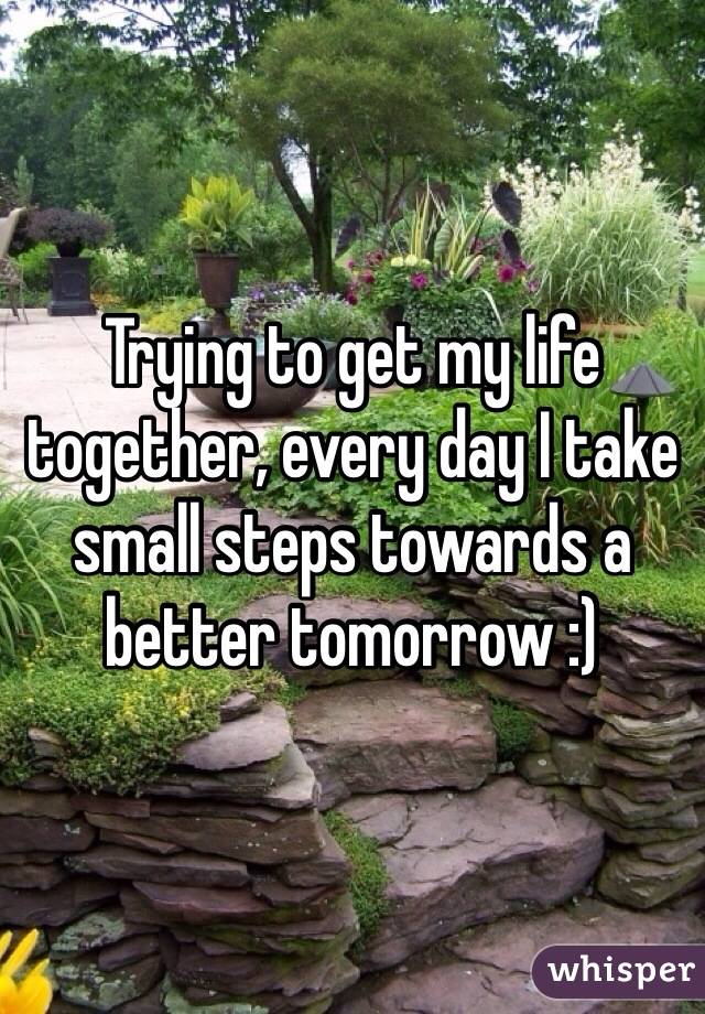 Trying to get my life together, every day I take small steps towards a better tomorrow :)