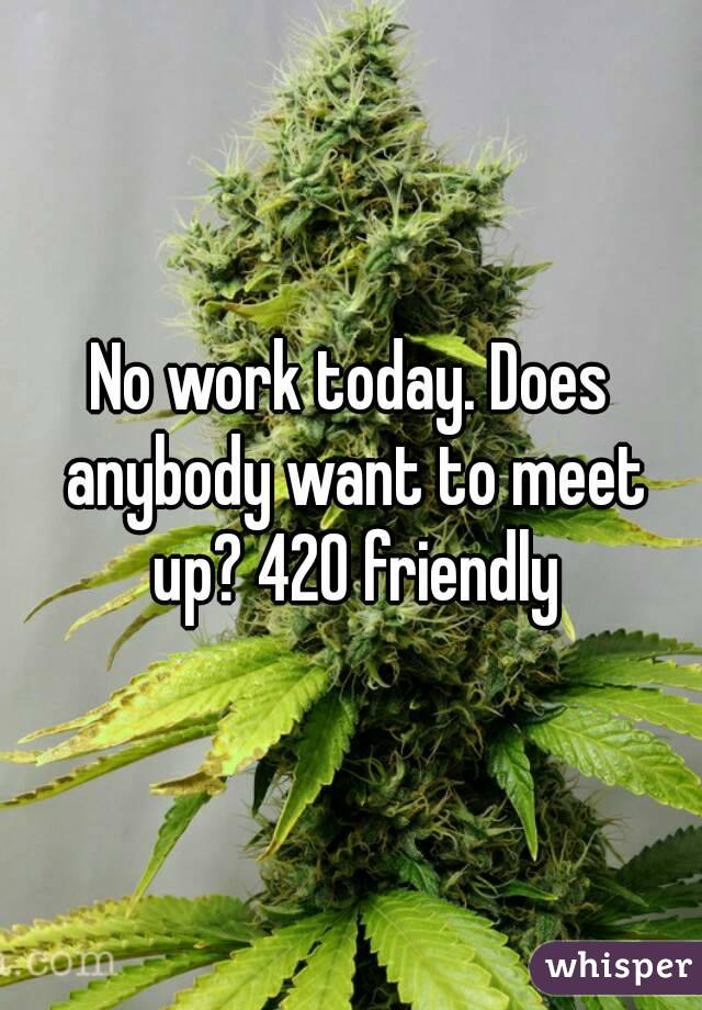 No work today. Does anybody want to meet up? 420 friendly