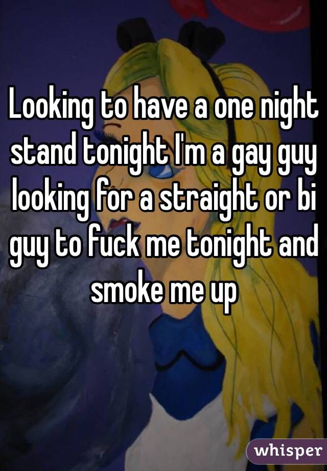 Looking to have a one night stand tonight I'm a gay guy looking for a straight or bi guy to fuck me tonight and smoke me up