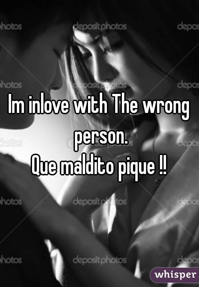 Im inlove with The wrong person. Que maldito pique !!