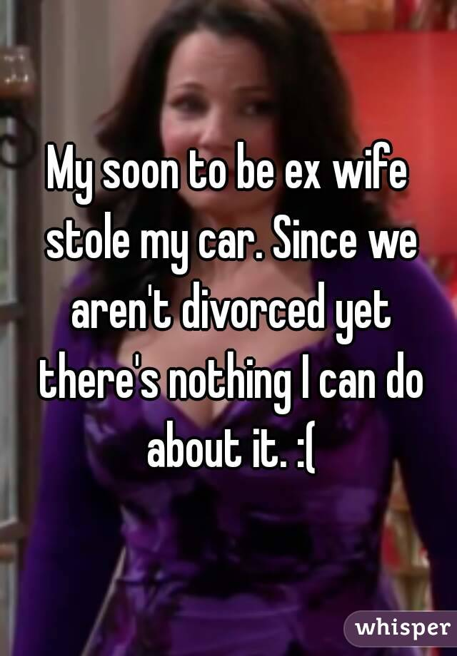 My soon to be ex wife stole my car. Since we aren't divorced yet there's nothing I can do about it. :(