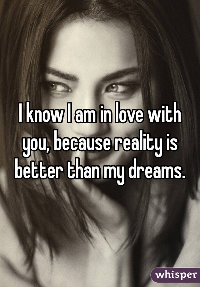 I know I am in love with you, because reality is better than my dreams.