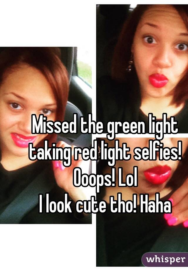 Missed the green light taking red light selfies!  Ooops! Lol I look cute tho! Haha