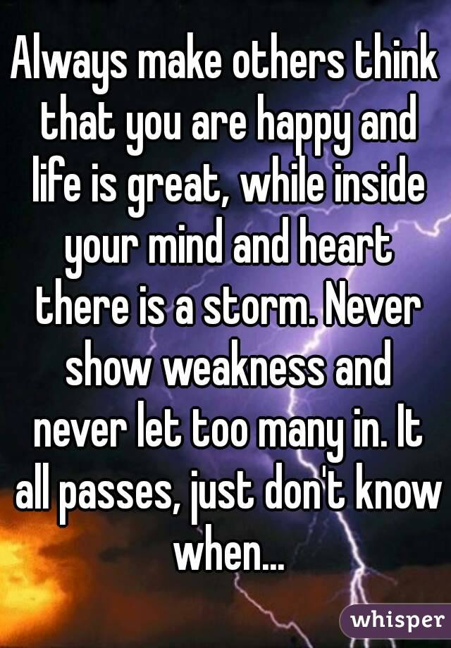 Always make others think that you are happy and life is great, while inside your mind and heart there is a storm. Never show weakness and never let too many in. It all passes, just don't know when...
