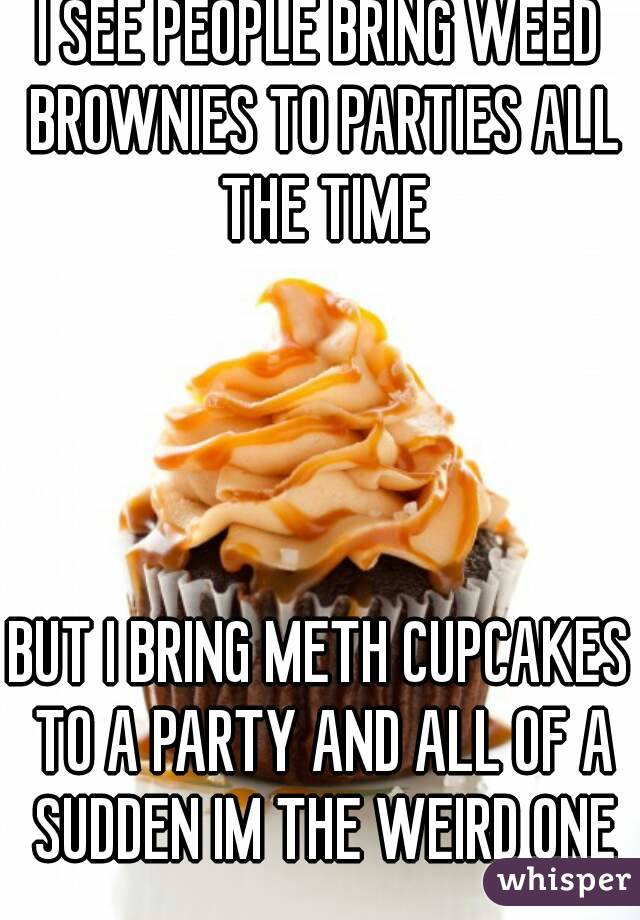 I SEE PEOPLE BRING WEED BROWNIES TO PARTIES ALL THE TIME     BUT I BRING METH CUPCAKES TO A PARTY AND ALL OF A SUDDEN IM THE WEIRD ONE