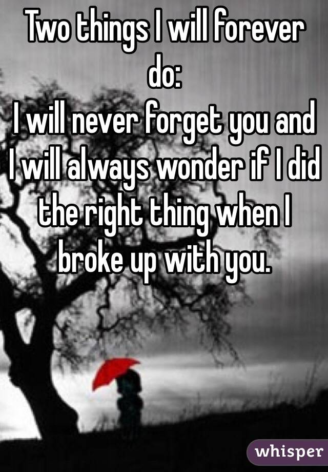 Two things I will forever do: I will never forget you and I will always wonder if I did the right thing when I broke up with you.