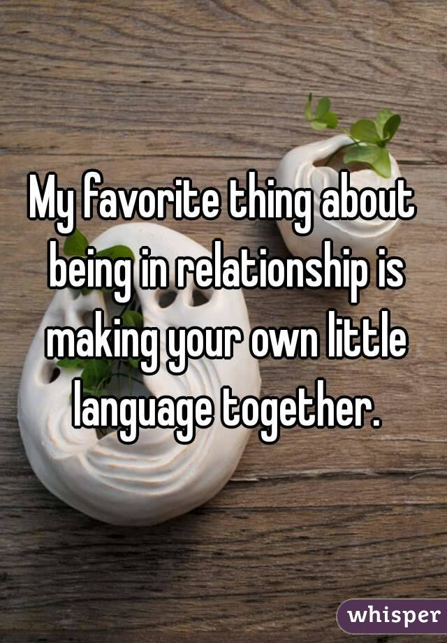 My favorite thing about being in relationship is making your own little language together.
