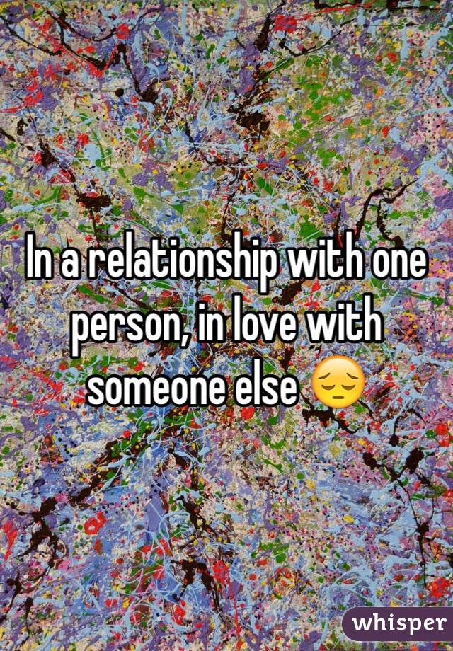 In a relationship with one person, in love with someone else 😔