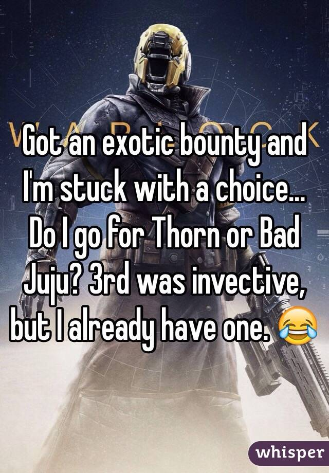 Got an exotic bounty and I'm stuck with a choice... Do I go for Thorn or Bad Juju? 3rd was invective, but I already have one. 😂