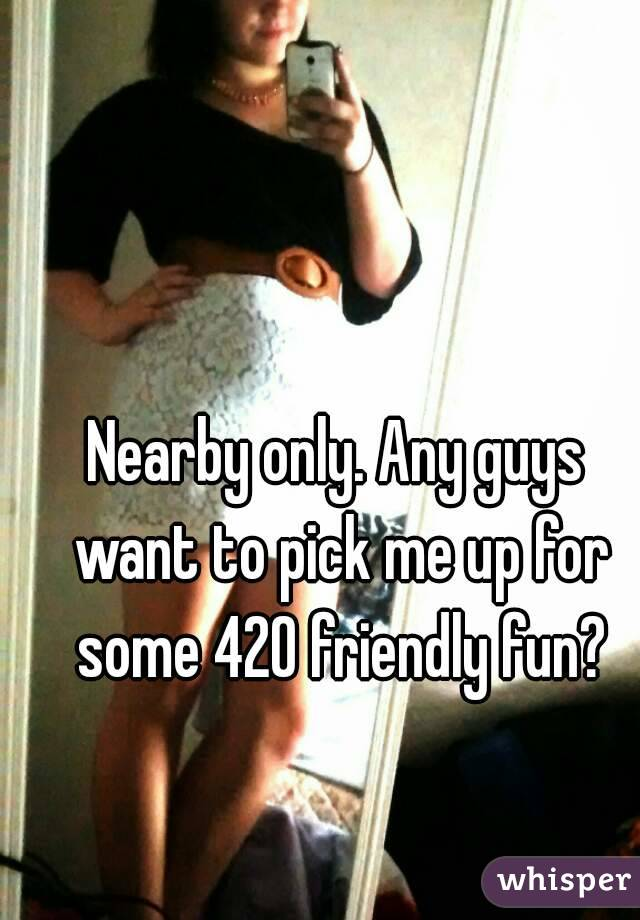 Nearby only. Any guys want to pick me up for some 420 friendly fun?
