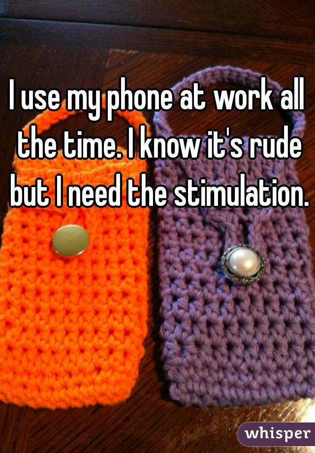 I use my phone at work all the time. I know it's rude but I need the stimulation.