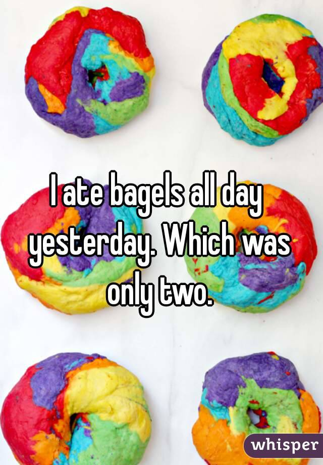 I ate bagels all day yesterday. Which was only two.