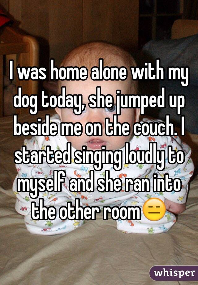 I was home alone with my dog today, she jumped up beside me on the couch. I started singing loudly to myself and she ran into the other room😑