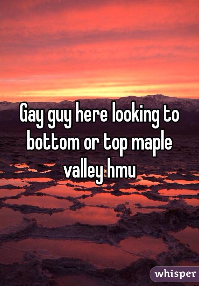 Gay guy here looking to bottom or top maple valley hmu