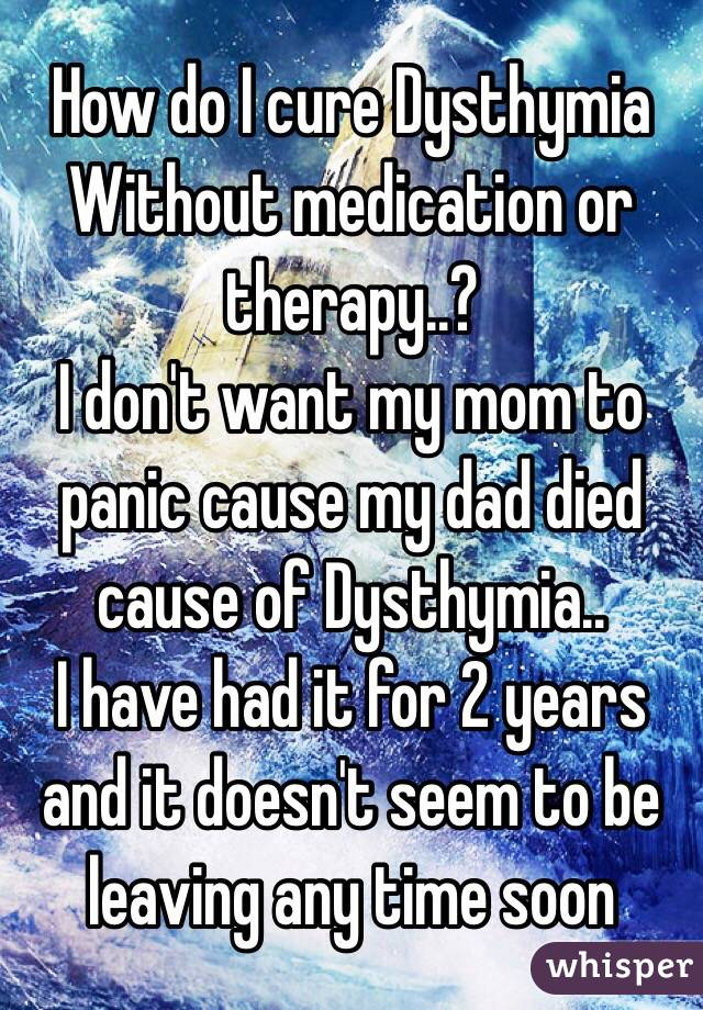 How do I cure Dysthymia Without medication or therapy..? I don't want my mom to panic cause my dad died cause of Dysthymia.. I have had it for 2 years and it doesn't seem to be leaving any time soon