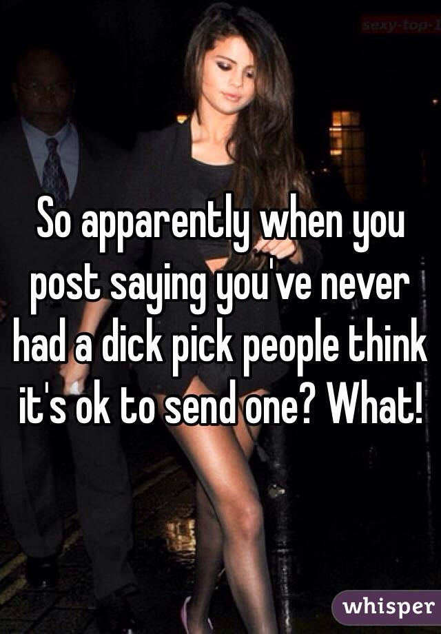 So apparently when you post saying you've never had a dick pick people think it's ok to send one? What!