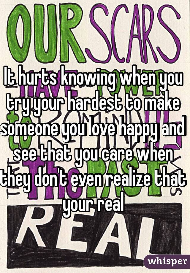 It hurts knowing when you try your hardest to make someone you love happy and see that you care when they don't even realize that your real
