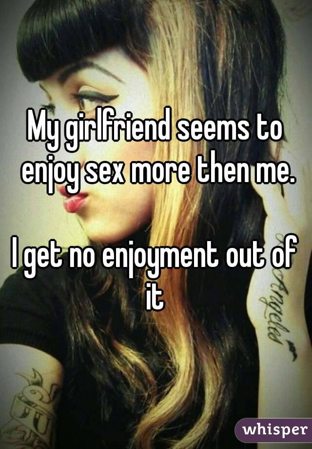 My girlfriend seems to enjoy sex more then me.  I get no enjoyment out of it