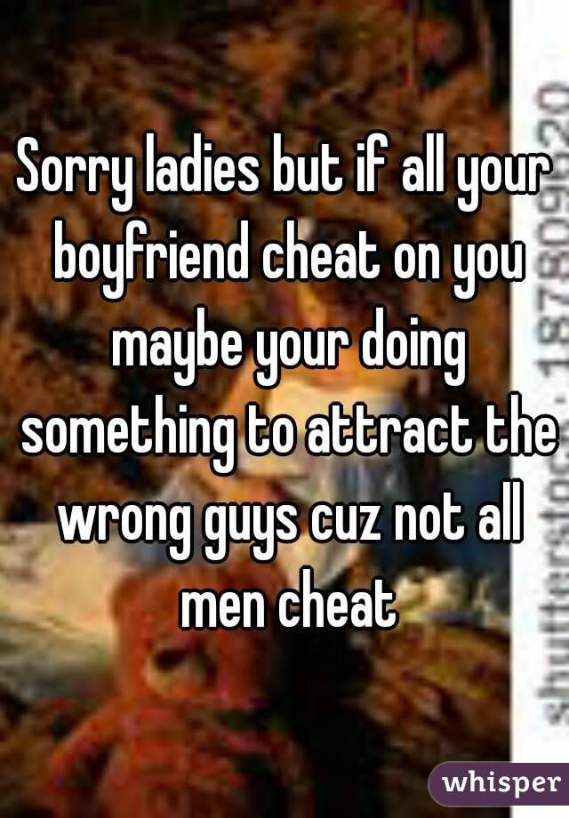 Sorry ladies but if all your boyfriend cheat on you maybe your doing something to attract the wrong guys cuz not all men cheat