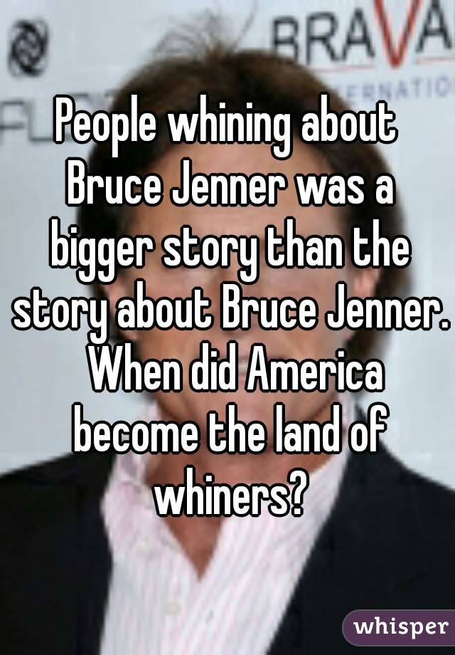 People whining about Bruce Jenner was a bigger story than the story about Bruce Jenner.  When did America become the land of whiners?