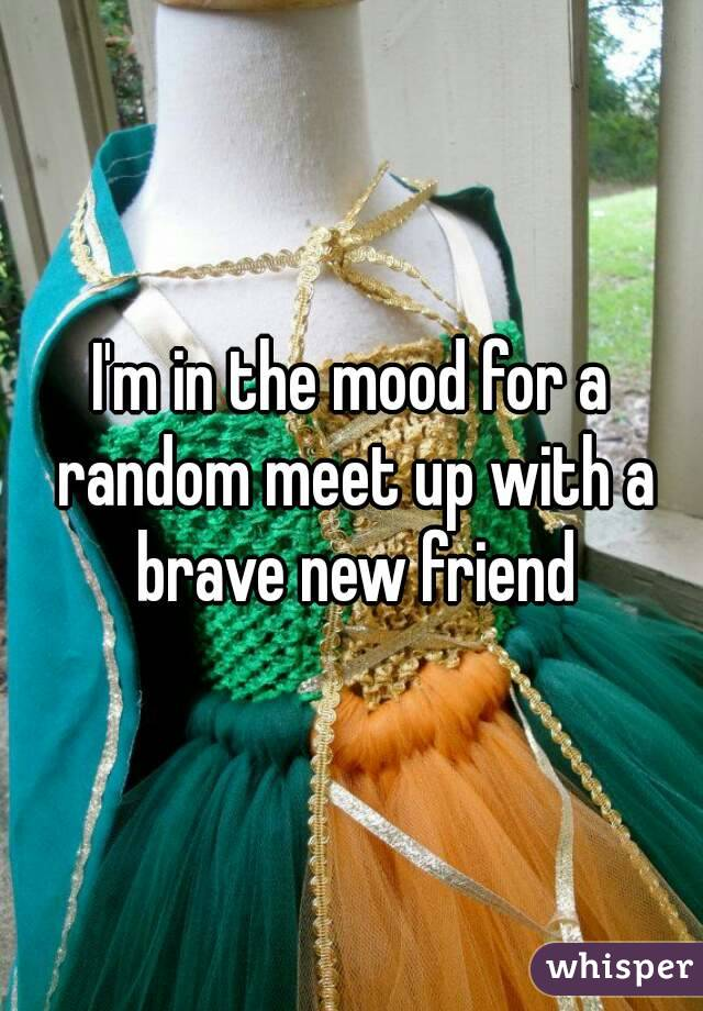 I'm in the mood for a random meet up with a brave new friend