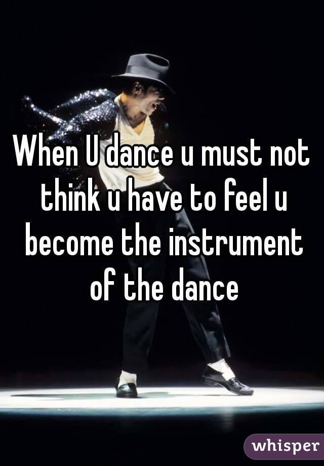 When U dance u must not think u have to feel u become the instrument of the dance