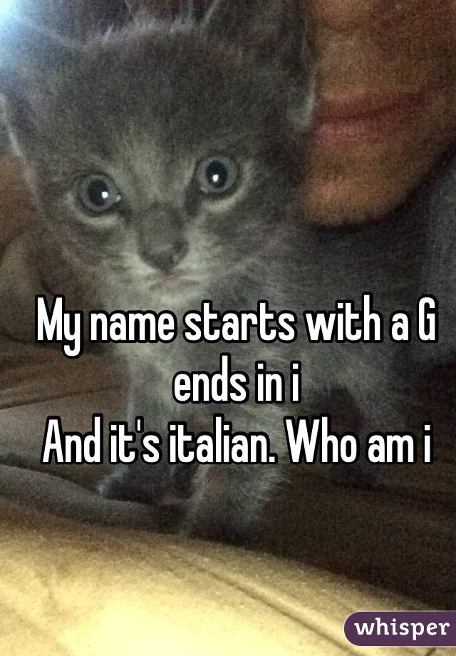 My name starts with a G ends in i And it's italian. Who am i