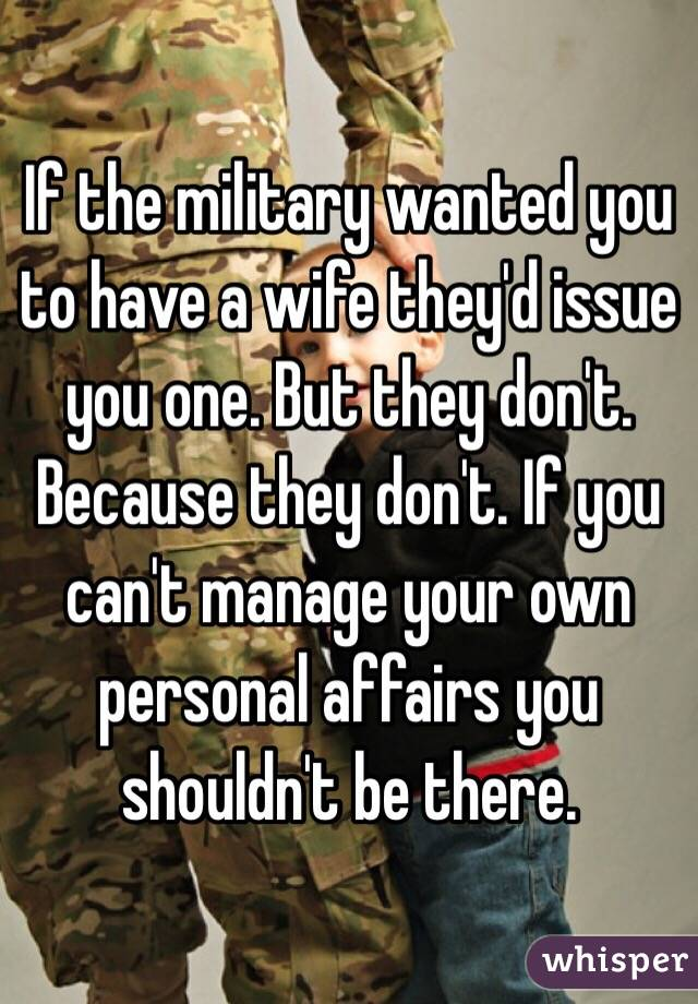 If the military wanted you to have a wife they'd issue you one. But they don't. Because they don't. If you can't manage your own personal affairs you shouldn't be there.