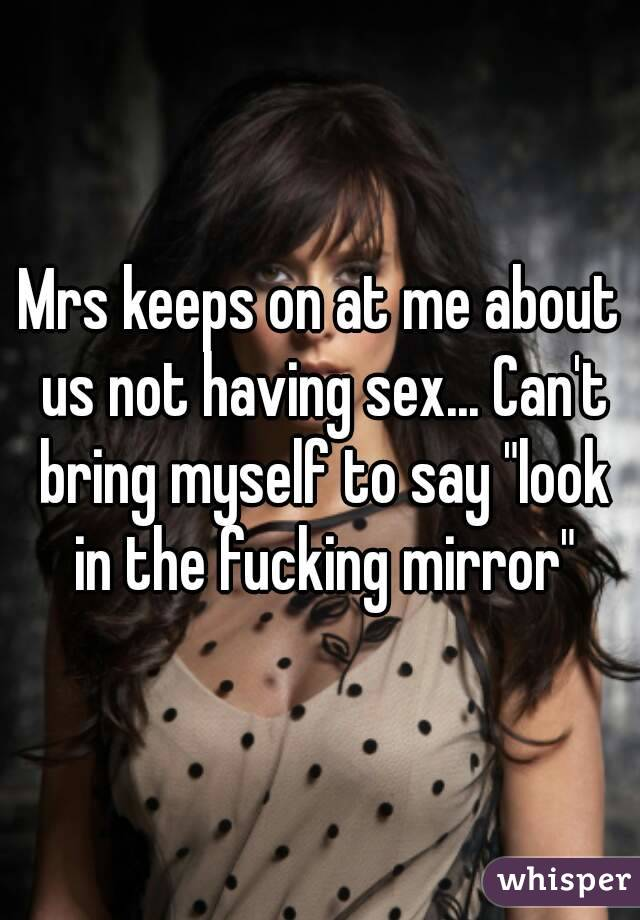 "Mrs keeps on at me about us not having sex... Can't bring myself to say ""look in the fucking mirror"""