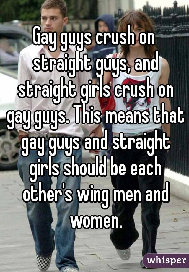 Gay guys crush on straight guys, and straight girls crush on gay guys. This means that gay guys and straight girls should be each other's wing men and women.