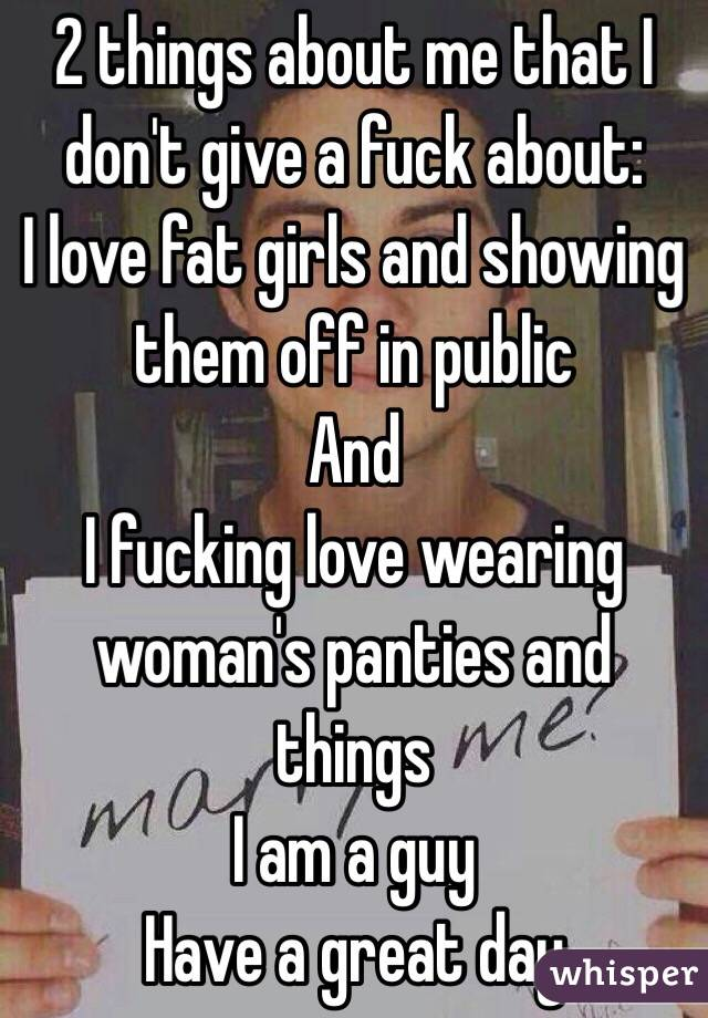 2 things about me that I don't give a fuck about:  I love fat girls and showing them off in public  And  I fucking love wearing woman's panties and things  I am a guy  Have a great day