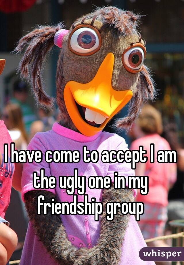 I have come to accept I am the ugly one in my friendship group
