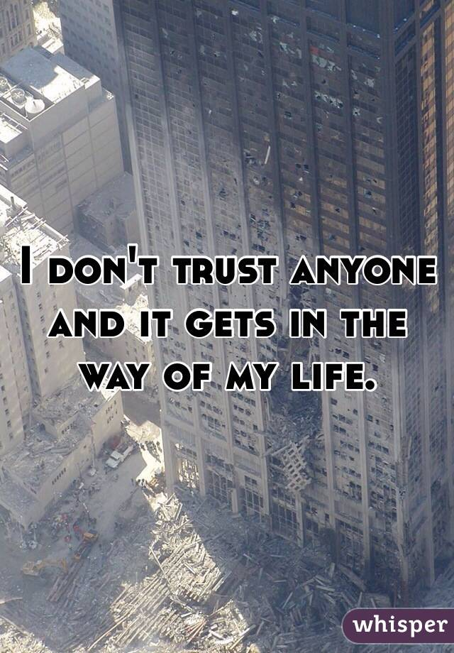 I don't trust anyone and it gets in the way of my life.