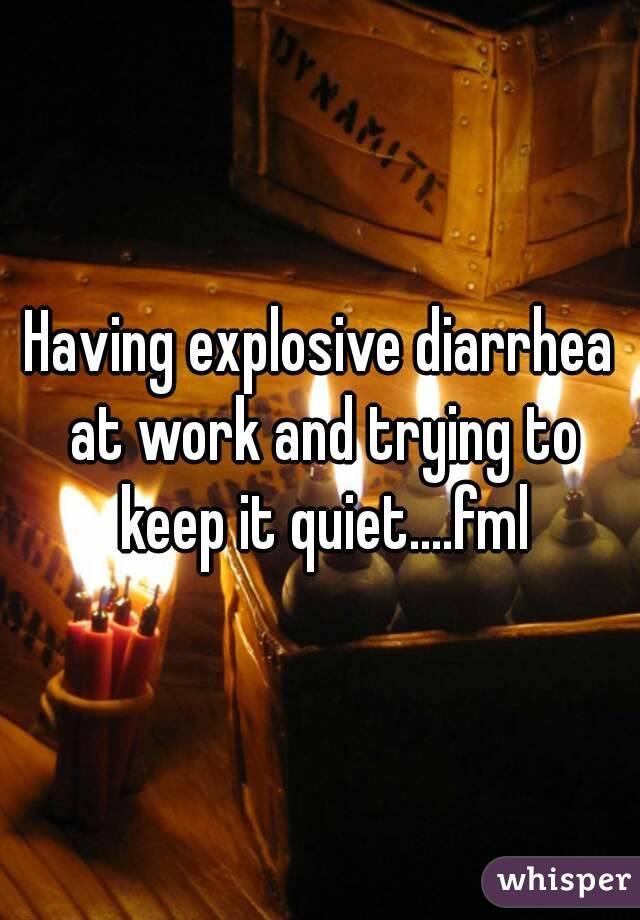Having explosive diarrhea at work and trying to keep it quiet....fml